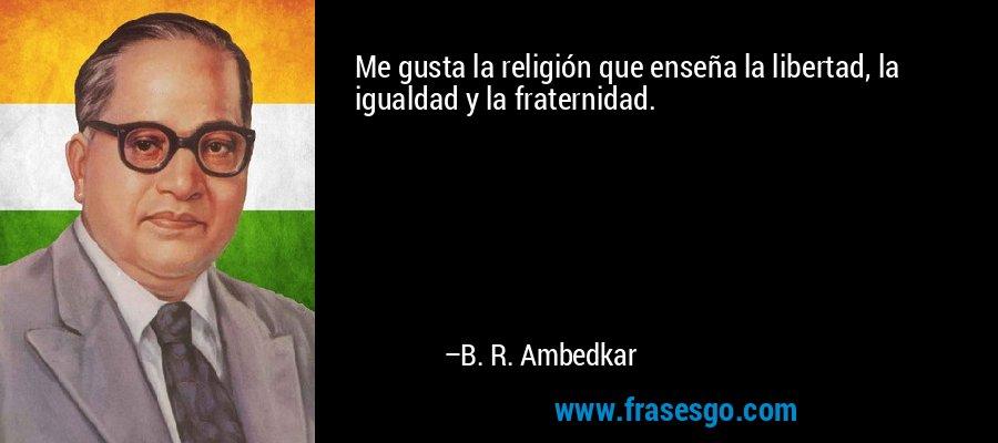 Me gusta la religión que enseña la libertad, la igualdad y la fraternidad. – B. R. Ambedkar