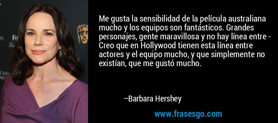 Me gusta la sensibilidad de la película australiana mucho y los equipos son fantásticos. Grandes personajes, gente maravillosa y no hay línea entre - Creo que en Hollywood tienen esta línea entre actores y el equipo mucho, y que simplemente no existían, que me gustó mucho. – Barbara Hershey