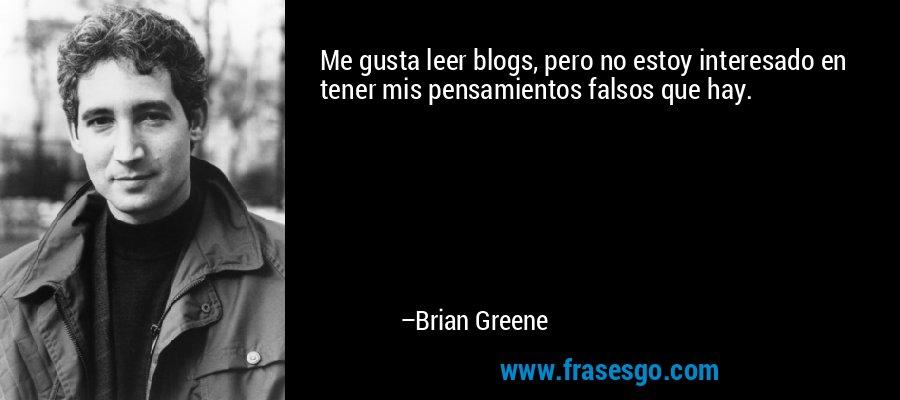 Me gusta leer blogs, pero no estoy interesado en tener mis pensamientos falsos que hay. – Brian Greene