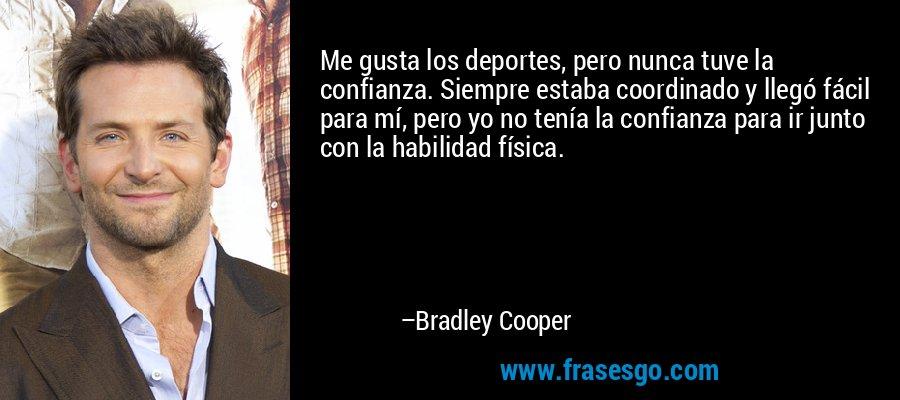 Me gusta los deportes, pero nunca tuve la confianza. Siempre estaba coordinado y llegó fácil para mí, pero yo no tenía la confianza para ir junto con la habilidad física. – Bradley Cooper