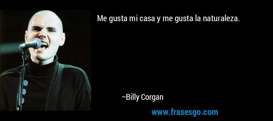 Me gusta mi casa y me gusta la naturaleza. – Billy Corgan