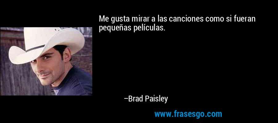 Me gusta mirar a las canciones como si fueran pequeñas películas. – Brad Paisley