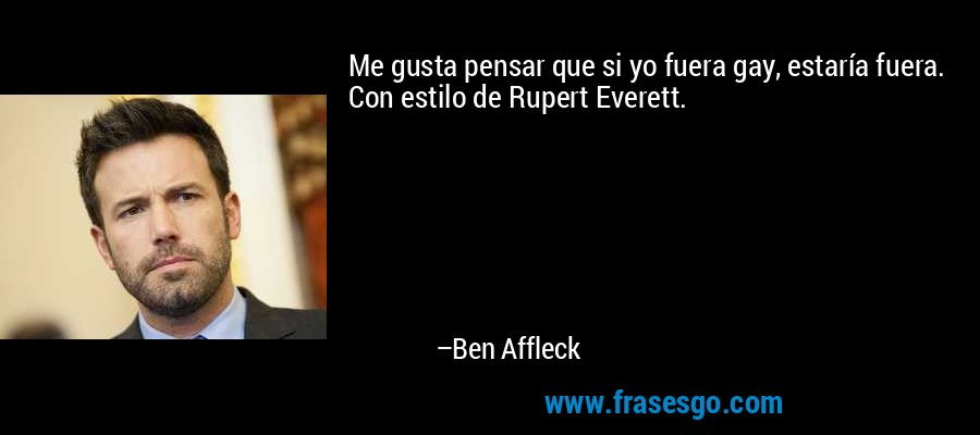 Me gusta pensar que si yo fuera gay, estaría fuera. Con estilo de Rupert Everett. – Ben Affleck