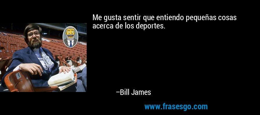 Me gusta sentir que entiendo pequeñas cosas acerca de los deportes. – Bill James