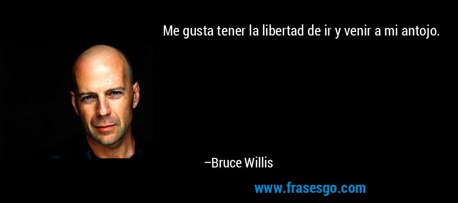 Me gusta tener la libertad de ir y venir a mi antojo. – Bruce Willis