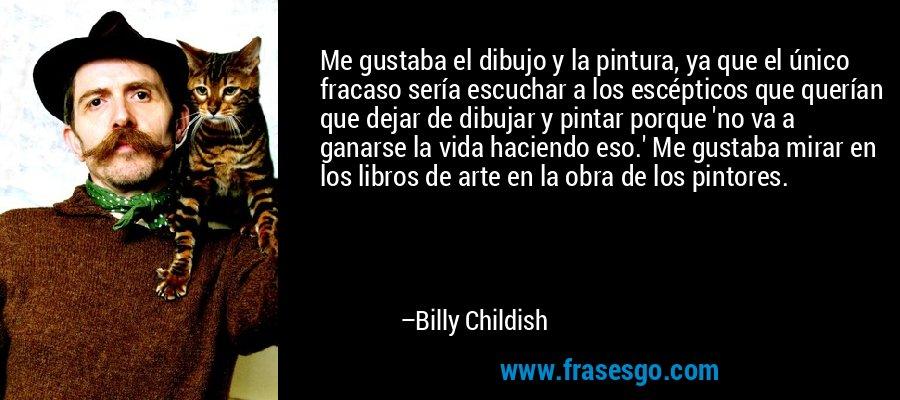 Me gustaba el dibujo y la pintura, ya que el único fracaso sería escuchar a los escépticos que querían que dejar de dibujar y pintar porque 'no va a ganarse la vida haciendo eso.' Me gustaba mirar en los libros de arte en la obra de los pintores. – Billy Childish
