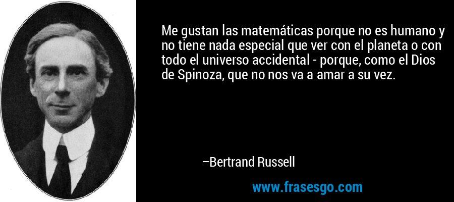 Me gustan las matemáticas porque no es humano y no tiene nada especial que ver con el planeta o con todo el universo accidental - porque, como el Dios de Spinoza, que no nos va a amar a su vez. – Bertrand Russell