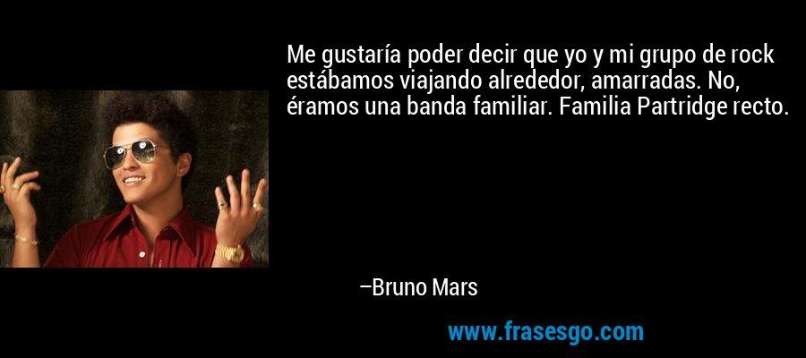 Me gustaría poder decir que yo y mi grupo de rock estábamos viajando alrededor, amarradas. No, éramos una banda familiar. Familia Partridge recto. – Bruno Mars