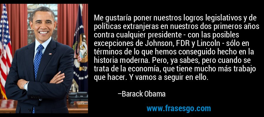 Me gustaría poner nuestros logros legislativos y de políticas extranjeras en nuestros dos primeros años contra cualquier presidente - con las posibles excepciones de Johnson, FDR y Lincoln - sólo en términos de lo que hemos conseguido hecho en la historia moderna. Pero, ya sabes, pero cuando se trata de la economía, que tiene mucho más trabajo que hacer. Y vamos a seguir en ello. – Barack Obama