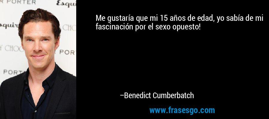 Me gustaría que mi 15 años de edad, yo sabía de mi fascinación por el sexo opuesto! – Benedict Cumberbatch