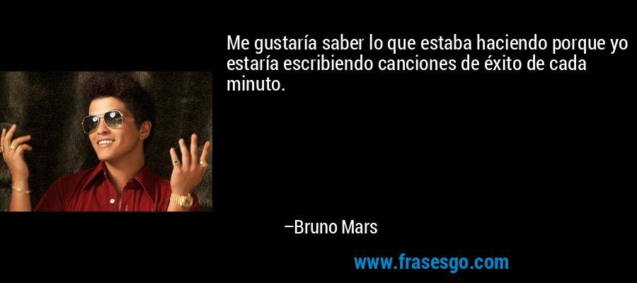 Me gustaría saber lo que estaba haciendo porque yo estaría escribiendo canciones de éxito de cada minuto. – Bruno Mars