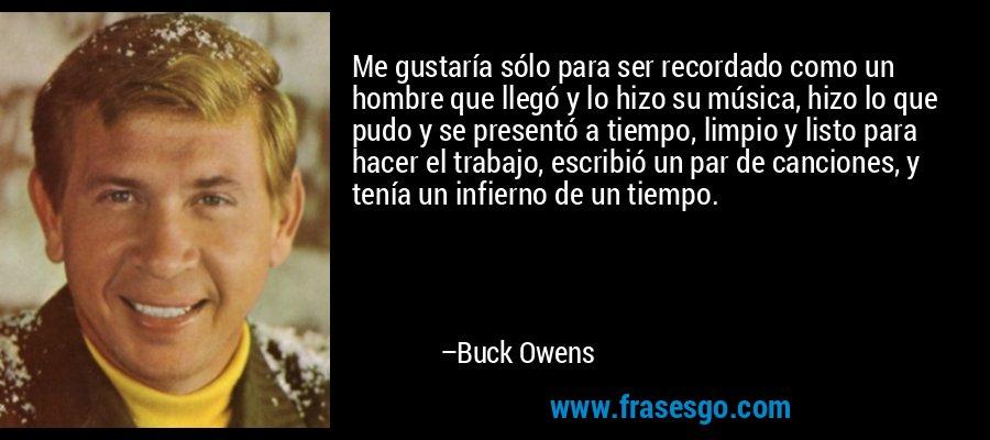 Me gustaría sólo para ser recordado como un hombre que llegó y lo hizo su música, hizo lo que pudo y se presentó a tiempo, limpio y listo para hacer el trabajo, escribió un par de canciones, y tenía un infierno de un tiempo. – Buck Owens