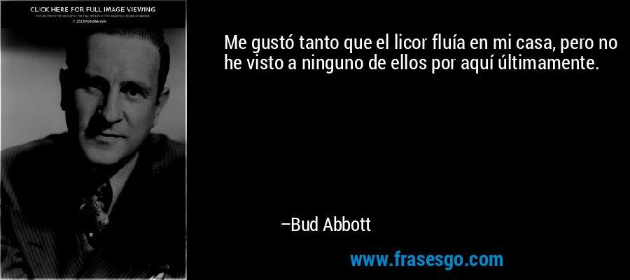 Me gustó tanto que el licor fluía en mi casa, pero no he visto a ninguno de ellos por aquí últimamente. – Bud Abbott