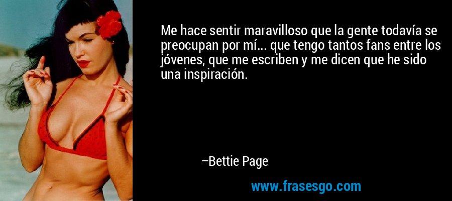 Me hace sentir maravilloso que la gente todavía se preocupan por mí... que tengo tantos fans entre los jóvenes, que me escriben y me dicen que he sido una inspiración. – Bettie Page