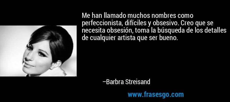 Me han llamado muchos nombres como perfeccionista, difíciles y obsesivo. Creo que se necesita obsesión, toma la búsqueda de los detalles de cualquier artista que ser bueno. – Barbra Streisand