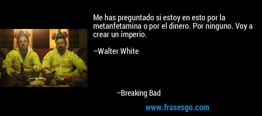 Me has preguntado si estoy en esto por la metanfetamina o por el dinero. Por ninguno. Voy a crear un imperio.  –Walter White – Breaking Bad