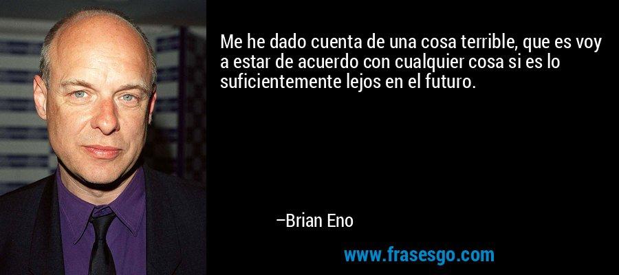 Me he dado cuenta de una cosa terrible, que es voy a estar de acuerdo con cualquier cosa si es lo suficientemente lejos en el futuro. – Brian Eno