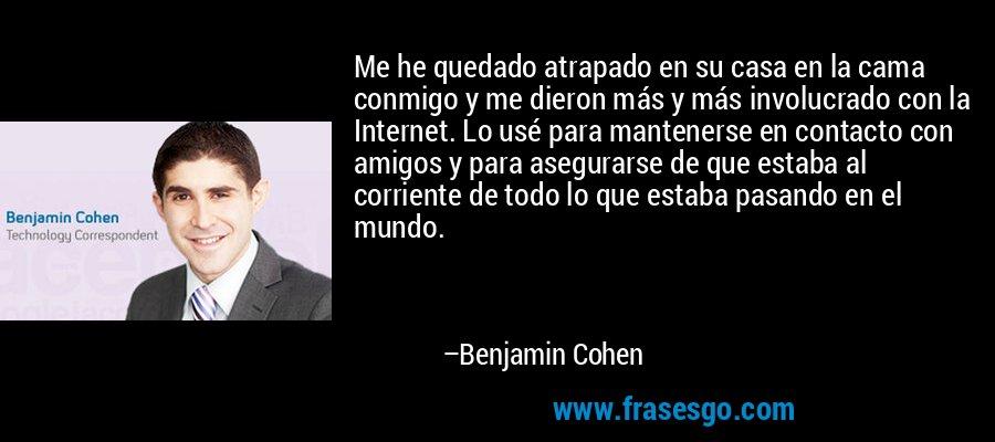Me he quedado atrapado en su casa en la cama conmigo y me dieron más y más involucrado con la Internet. Lo usé para mantenerse en contacto con amigos y para asegurarse de que estaba al corriente de todo lo que estaba pasando en el mundo. – Benjamin Cohen