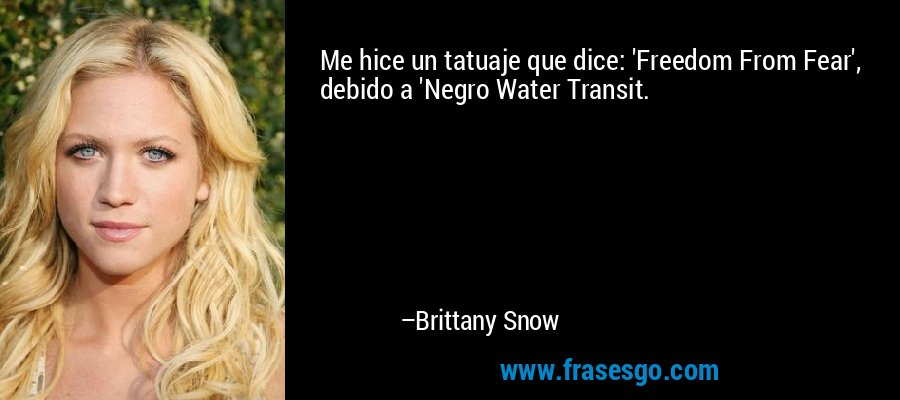 Me hice un tatuaje que dice: 'Freedom From Fear', debido a 'Negro Water Transit. – Brittany Snow