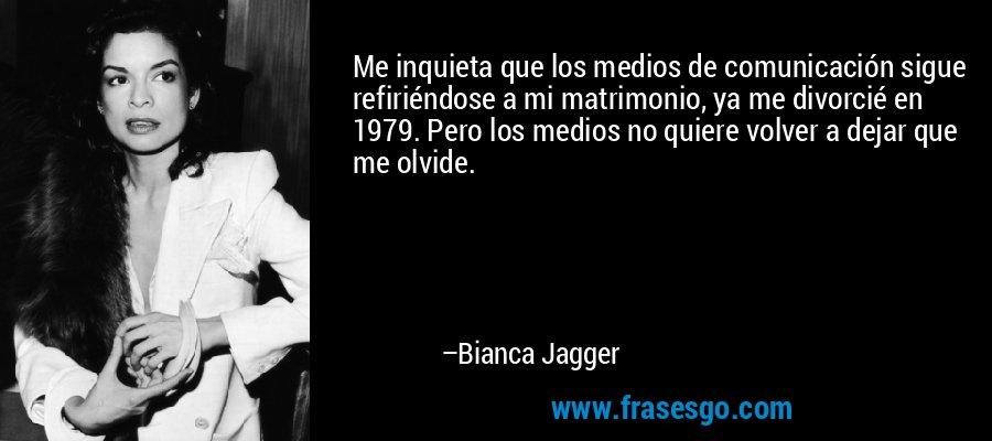 Me inquieta que los medios de comunicación sigue refiriéndose a mi matrimonio, ya me divorcié en 1979. Pero los medios no quiere volver a dejar que me olvide. – Bianca Jagger