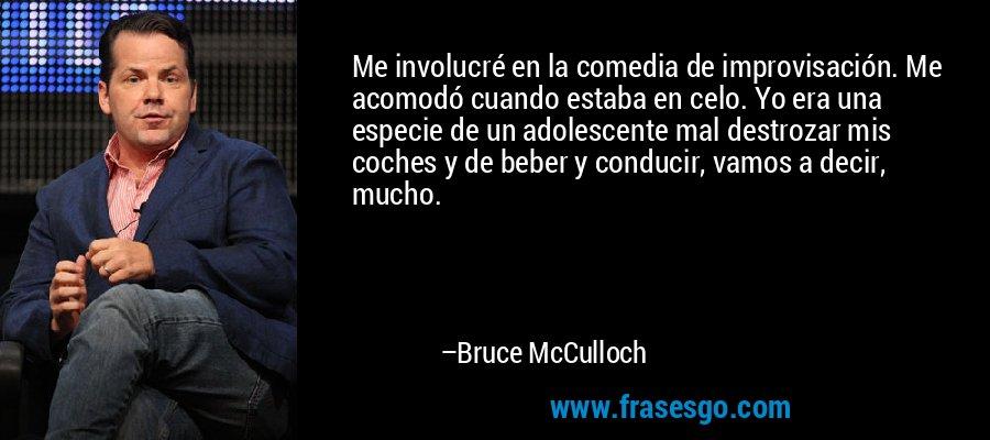 Me involucré en la comedia de improvisación. Me acomodó cuando estaba en celo. Yo era una especie de un adolescente mal destrozar mis coches y de beber y conducir, vamos a decir, mucho. – Bruce McCulloch