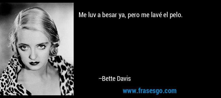 Me luv a besar ya, pero me lavé el pelo. – Bette Davis