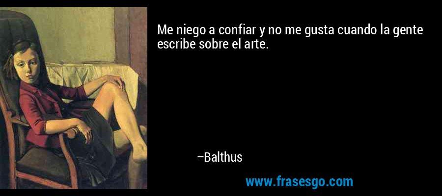 Me niego a confiar y no me gusta cuando la gente escribe sobre el arte. – Balthus