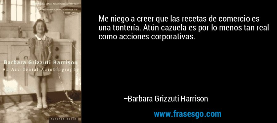Me niego a creer que las recetas de comercio es una tontería. Atún cazuela es por lo menos tan real como acciones corporativas. – Barbara Grizzuti Harrison