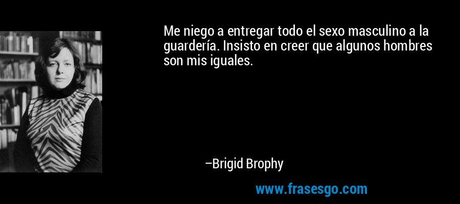 Me niego a entregar todo el sexo masculino a la guardería. Insisto en creer que algunos hombres son mis iguales. – Brigid Brophy