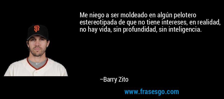 Me niego a ser moldeado en algún pelotero estereotipada de que no tiene intereses, en realidad, no hay vida, sin profundidad, sin inteligencia. – Barry Zito