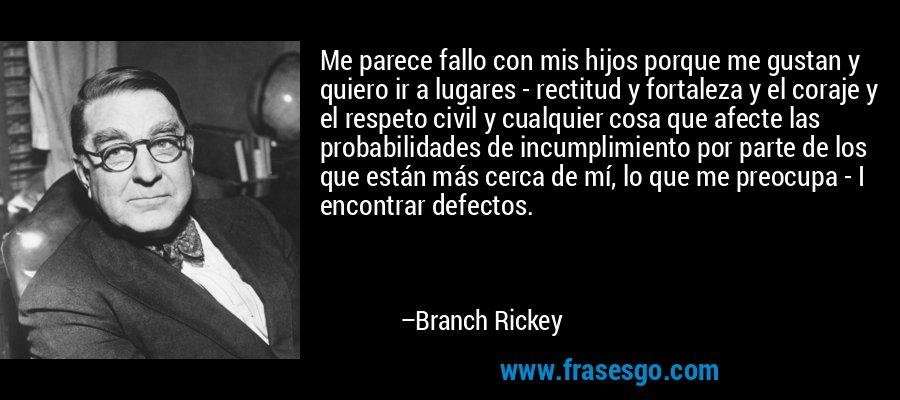 Me parece fallo con mis hijos porque me gustan y quiero ir a lugares - rectitud y fortaleza y el coraje y el respeto civil y cualquier cosa que afecte las probabilidades de incumplimiento por parte de los que están más cerca de mí, lo que me preocupa - I encontrar defectos. – Branch Rickey