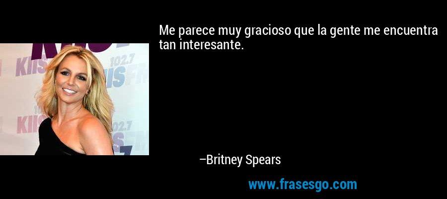Me parece muy gracioso que la gente me encuentra tan interesante. – Britney Spears