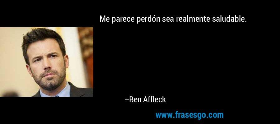 Me parece perdón sea realmente saludable. – Ben Affleck
