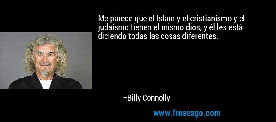 Me parece que el Islam y el cristianismo y el judaísmo tienen el mismo dios, y él les está diciendo todas las cosas diferentes. – Billy Connolly