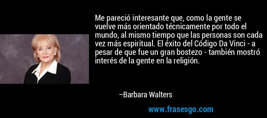 Me pareció interesante que, como la gente se vuelve más orientado técnicamente por todo el mundo, al mismo tiempo que las personas son cada vez más espiritual. El éxito del Código Da Vinci - a pesar de que fue un gran bostezo - también mostró interés de la gente en la religión. – Barbara Walters