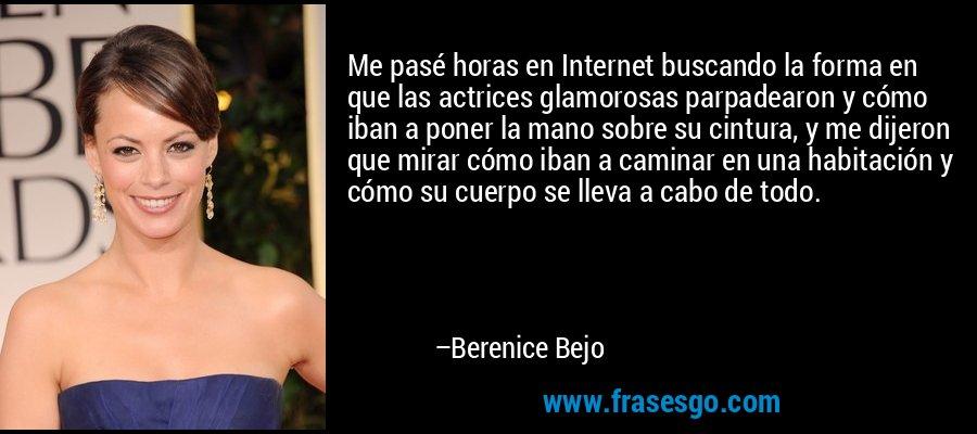 Me pasé horas en Internet buscando la forma en que las actrices glamorosas parpadearon y cómo iban a poner la mano sobre su cintura, y me dijeron que mirar cómo iban a caminar en una habitación y cómo su cuerpo se lleva a cabo de todo. – Berenice Bejo