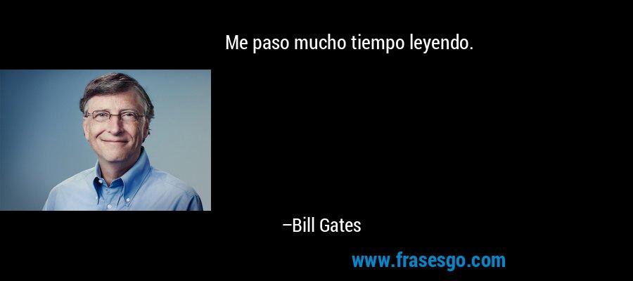 Me paso mucho tiempo leyendo. – Bill Gates