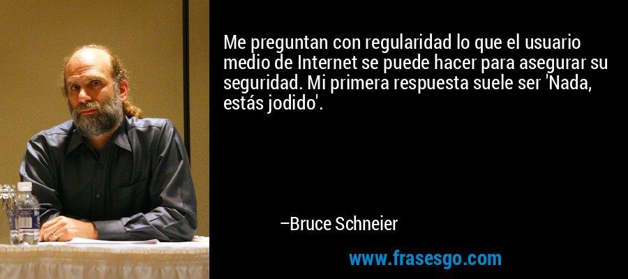 Me preguntan con regularidad lo que el usuario medio de Internet se puede hacer para asegurar su seguridad. Mi primera respuesta suele ser 'Nada, estás jodido'. – Bruce Schneier