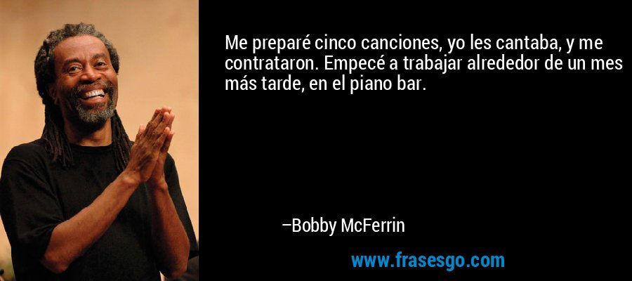 Me preparé cinco canciones, yo les cantaba, y me contrataron. Empecé a trabajar alrededor de un mes más tarde, en el piano bar. – Bobby McFerrin