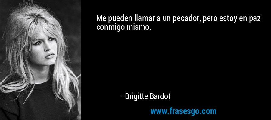 Me pueden llamar a un pecador, pero estoy en paz conmigo mismo. – Brigitte Bardot