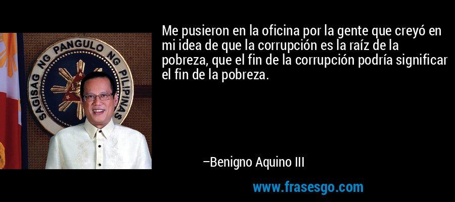 Me pusieron en la oficina por la gente que creyó en mi idea de que la corrupción es la raíz de la pobreza, que el fin de la corrupción podría significar el fin de la pobreza. – Benigno Aquino III