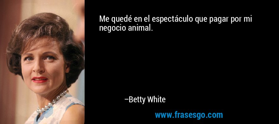 Me quedé en el espectáculo que pagar por mi negocio animal. – Betty White