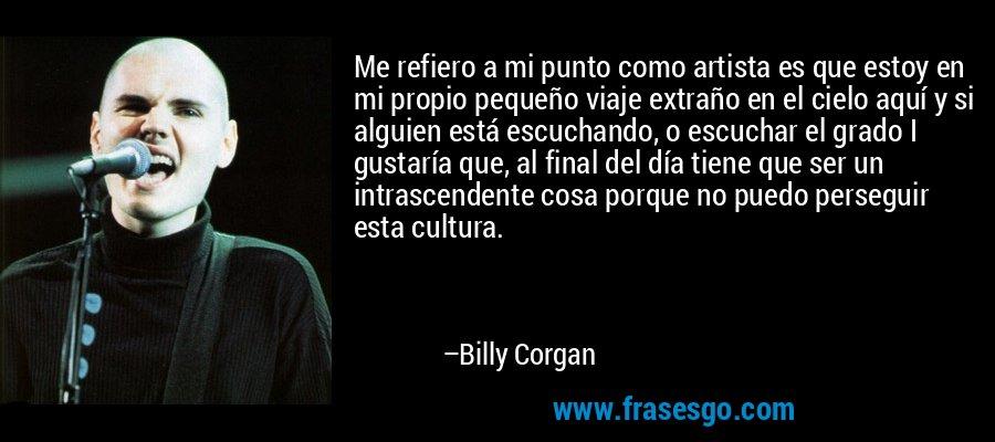 Me refiero a mi punto como artista es que estoy en mi propio pequeño viaje extraño en el cielo aquí y si alguien está escuchando, o escuchar el grado I gustaría que, al final del día tiene que ser un intrascendente cosa porque no puedo perseguir esta cultura. – Billy Corgan