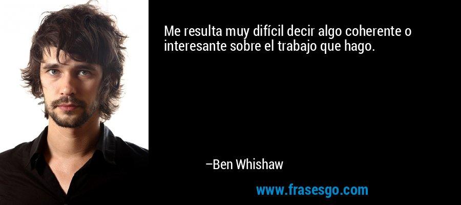 Me resulta muy difícil decir algo coherente o interesante sobre el trabajo que hago. – Ben Whishaw