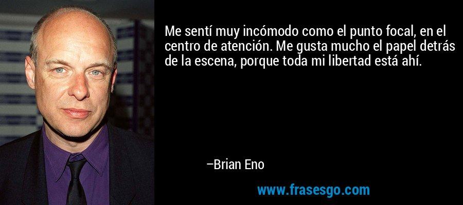 Me sentí muy incómodo como el punto focal, en el centro de atención. Me gusta mucho el papel detrás de la escena, porque toda mi libertad está ahí. – Brian Eno