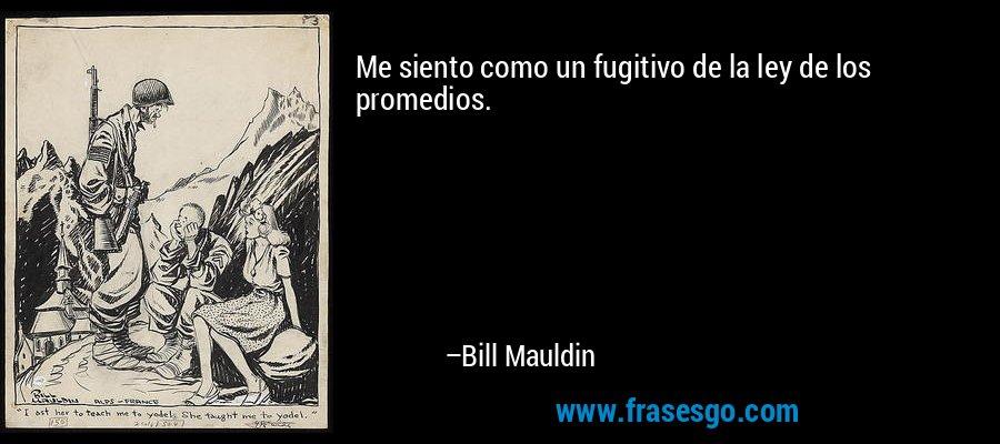 Me siento como un fugitivo de la ley de los promedios. – Bill Mauldin