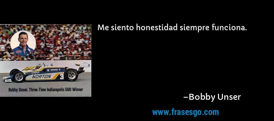 Me siento honestidad siempre funciona. – Bobby Unser