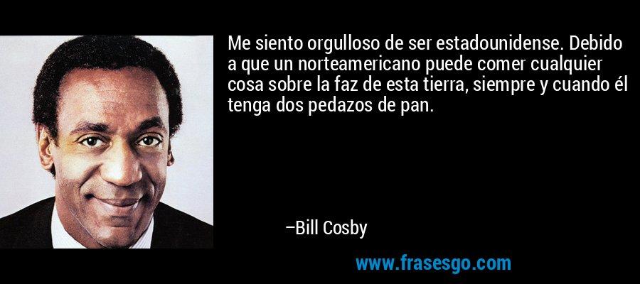 Me siento orgulloso de ser estadounidense. Debido a que un norteamericano puede comer cualquier cosa sobre la faz de esta tierra, siempre y cuando él tenga dos pedazos de pan. – Bill Cosby