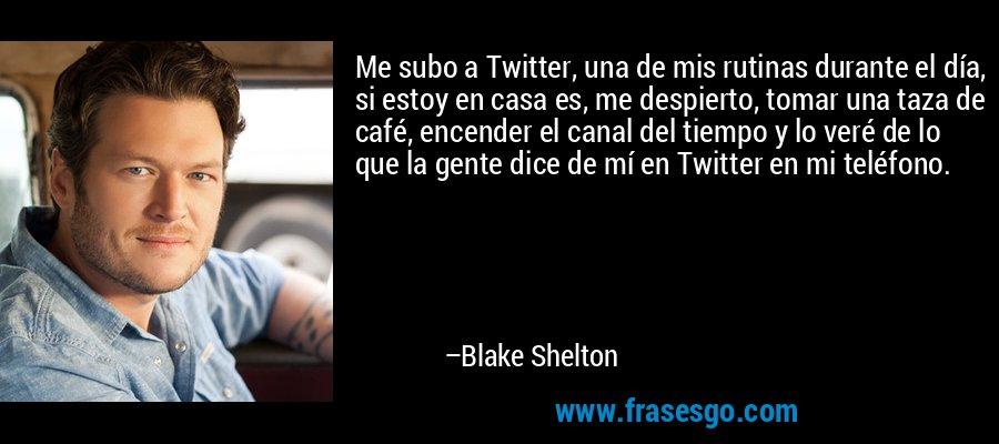 Me subo a Twitter, una de mis rutinas durante el día, si estoy en casa es, me despierto, tomar una taza de café, encender el canal del tiempo y lo veré de lo que la gente dice de mí en Twitter en mi teléfono. – Blake Shelton