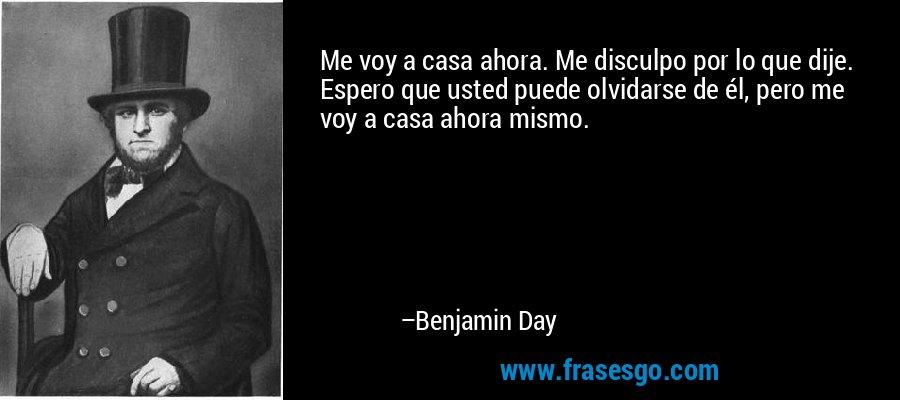 Me voy a casa ahora. Me disculpo por lo que dije. Espero que usted puede olvidarse de él, pero me voy a casa ahora mismo. – Benjamin Day